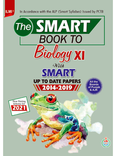 The Smart Book to Biology XI with Up to Date Papers 2014-2019 In Accordance with the ALP (Smart Syllabus) Issued by PCTB New Pairing Scheme for 2021 For all the Board of Punjab & AJK