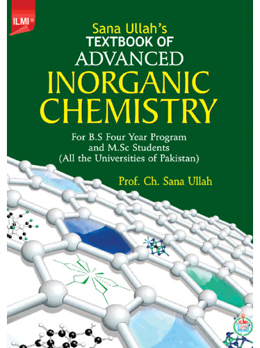 Sana Ullah's Text Book of Advanced Inorganic Chemistry For B.S Four Year Program and M.Sc Students (All the Universities of Pakistan) By: Prof. Ch. Sana Ullah