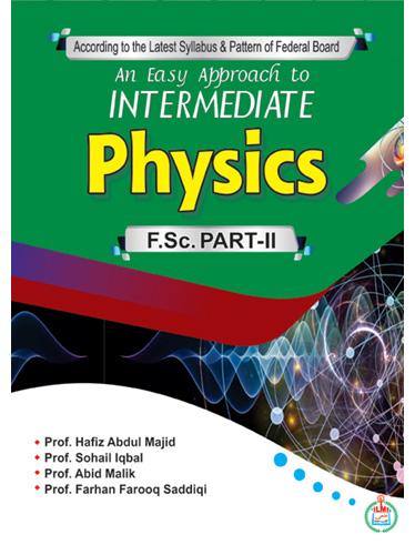 An Easy Approach to Intermediate Physics (F.Sc. Part-II) By: Prof. Hafiz Abdul Majid Prof. Sohail Iqbal Prof. Abid Malik Prof. Farhan Farooq Saddiqi